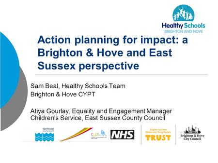 Action planning for impact: a Brighton & Hove and East Sussex perspective Sam Beal, Healthy Schools Team Brighton & Hove CYPT Atiya Gourlay, Equality and.