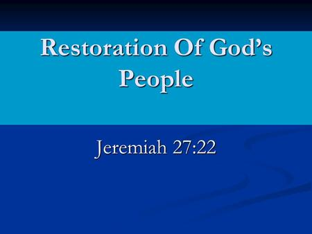 Restoration Of God's People Jeremiah 27:22.