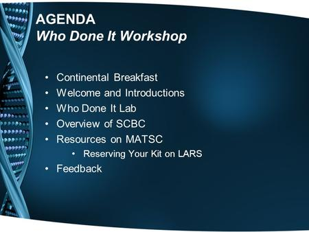 AGENDA Who Done It Workshop Continental Breakfast Welcome and Introductions Who Done It Lab Overview of SCBC Resources on MATSC Reserving Your Kit on LARS.