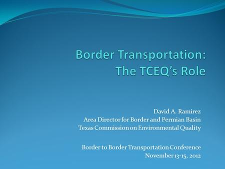 David A. Ramirez Area Director for Border and Permian Basin Texas Commission on Environmental Quality Border to Border Transportation Conference November.