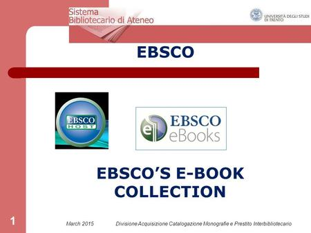 March 2015Divisione Acquisizione Catalogazione Monografie e Prestito Interbibliotecario 1 EBSCO EBSCO'S E-BOOK COLLECTION.