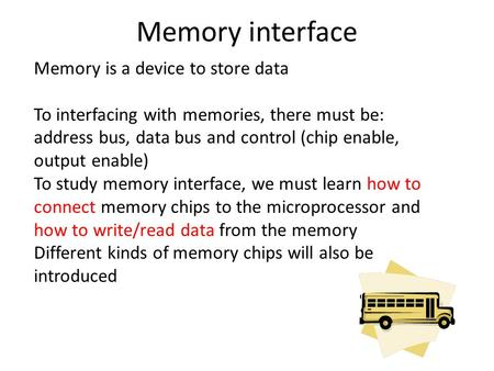 Memory interface Memory is a device to store data To interfacing with memories, there must be: address bus, data bus and control (chip enable, output enable)