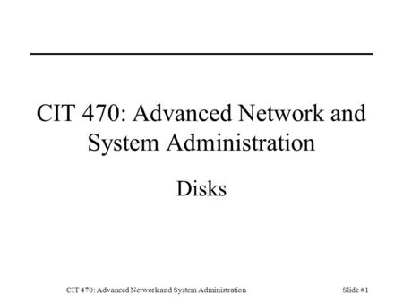 CIT 470: Advanced Network and System AdministrationSlide #1 CIT 470: Advanced Network and System Administration Disks.