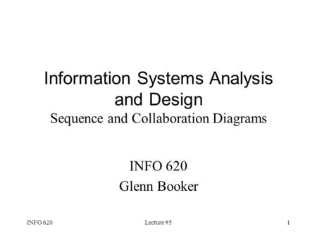 INFO 620Lecture #51 Information Systems Analysis and Design Sequence and Collaboration Diagrams INFO 620 Glenn Booker.