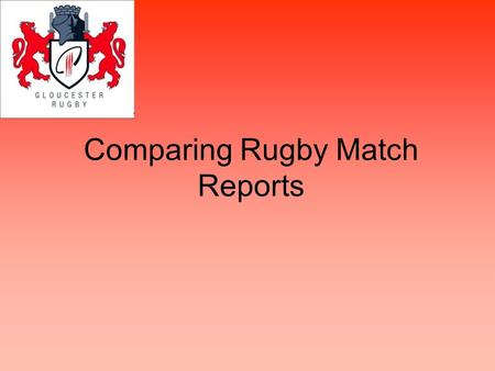 Comparing Rugby Match Reports. Match report What is a match report? Where would you find a match report? How do think match reports would have been different.