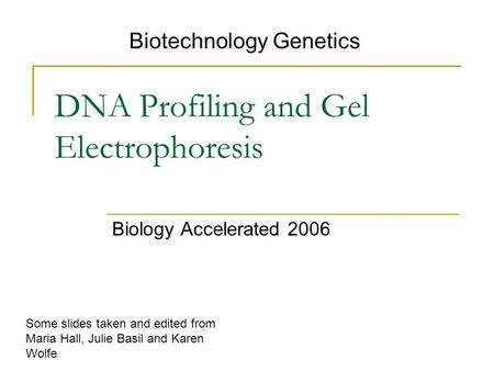 DNA Profiling and Gel Electrophoresis Biology Accelerated 2006 Biotechnology Genetics Some slides taken and edited from Maria Hall, Julie Basil and Karen.