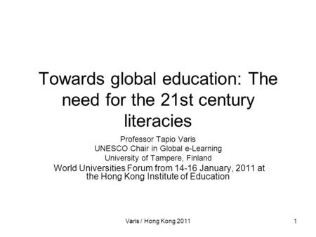 Varis / Hong Kong 20111 Towards global education: The need for the 21st century literacies Professor Tapio Varis UNESCO Chair in Global e-Learning University.