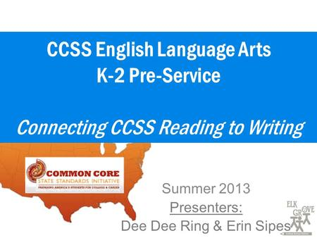 CCSS English Language Arts K-2 Pre-Service Connecting CCSS Reading to Writing Summer 2013 Presenters: Dee Dee Ring & Erin Sipes.