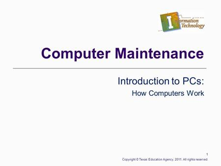 Computer Maintenance Introduction to PCs: How Computers Work 1 Copyright © Texas Education Agency, 2011. All rights reserved.