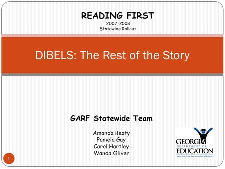 1 DIBELS: The Rest of the Story READING FIRST 2007-2008 Statewide Rollout GARF Statewide Team Amanda Beaty Pamela Gay Carol Hartley Wanda Oliver.