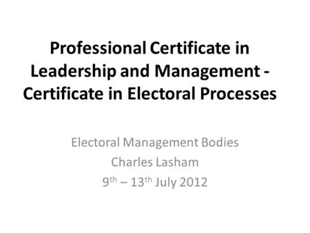 Professional Certificate in Leadership and Management - Certificate in Electoral Processes Electoral Management Bodies Charles Lasham 9 th – 13 th July.