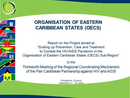 "ORGANISATION OF EASTERN CARIBBEAN STATES (OECS) Report on the Project aimed at ""Scaling up Prevention, Care and Treatment to Combat the HIV/AIDS Pandemic."