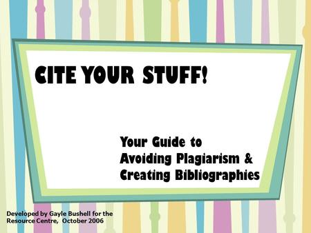 CITE YOUR STUFF! Your Guide to Avoiding Plagiarism & Creating Bibliographies Developed by Gayle Bushell for the Resource Centre, October 2006.