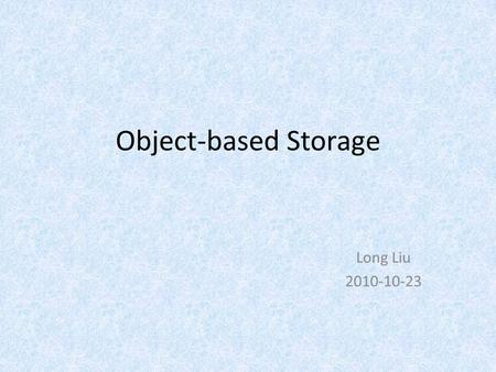Object-based Storage Long Liu 2010-10-23. Outline Why do we need object based storage? What is object based storage? How to take advantage of it? What's.