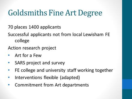 Goldsmiths Fine Art Degree 70 places 1400 applicants Successful applicants not from local Lewisham FE college Action research project Art for a Few SARS.