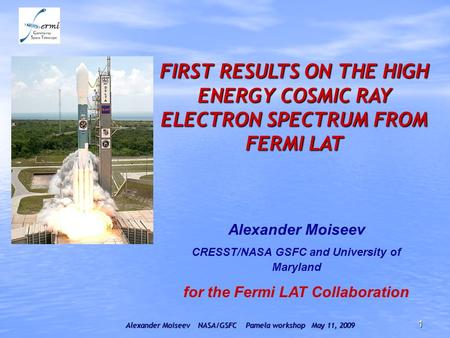 Alexander Moiseev NASA/GSFC Pamela workshop May 11, 2009 1 FIRST RESULTS ON THE HIGH ENERGY COSMIC RAY ELECTRON SPECTRUM FROM FERMI LAT Alexander Moiseev.