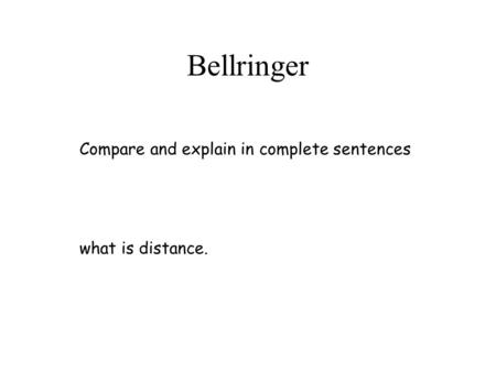 Bellringer Compare and explain in complete sentences what is distance.