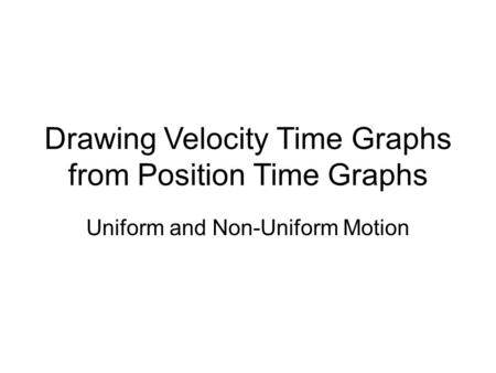 Drawing Velocity Time Graphs from Position Time Graphs Uniform and Non-Uniform Motion.