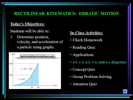 RECTILINEAR KINEMATICS: ERRATIC MOTION Today's Objectives: Students will be able to: 1.Determine position, velocity, and acceleration of a particle using.