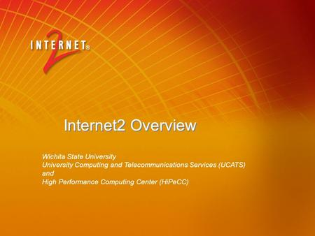 Internet2 Overview Wichita State University University Computing and Telecommunications Services (UCATS) and High Performance Computing Center (HiPeCC)
