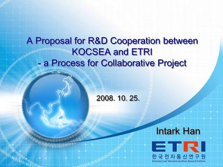 KOCSEA 2008 Technical Symposium 1 Intark Han A Proposal for R&D Cooperation between KOCSEA and ETRI - a Process for Collaborative Project A Proposal for.