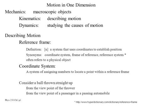 Phys 250 Ch1 p1 Motion in One Dimension Mechanics:macroscopic objects Kinematics:describing motion Dynamics:studying the causes of motion Describing Motion.