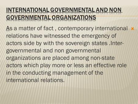  As a matter of fact, contemporary international relations have witnessed the emergency of actors side by with the sovereign states.Inter- governmental.