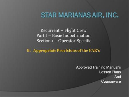 Approved Training Manual's Lesson Plans And Courseware Recurrent – Flight Crew Part I – Basic Indoctrination Section 1 – Operator Specific B.Appropriate.