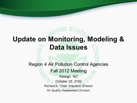 "Update on Monitoring, Modeling & Data Issues Region 4 Air Pollution Control Agencies Fall 2012 Meeting Raleigh, NC October 23, 2102 Richard A. ""Chet"" Wayland,"