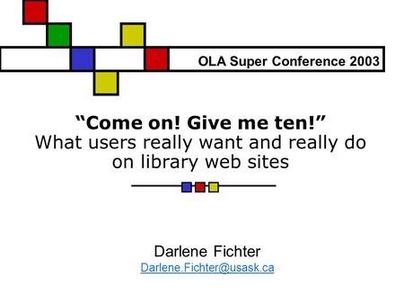 """Come on! Give me ten!"" What users really want and really do on library web sites Darlene Fichter OLA Super Conference 2003."
