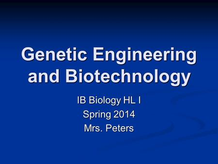 Genetic Engineering and Biotechnology IB Biology HL I Spring 2014 Mrs. Peters.