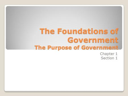 The Foundations of Government The Purpose of Government Chapter 1 Section 1.