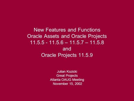 New Features and Functions Oracle Assets and Oracle Projects 11.5.5 - 11.5.6 – 11.5.7 – 11.5.8 and Oracle Projects 11.5.9 Julian Kozicki Great Projects.