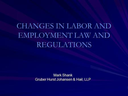 CHANGES IN LABOR AND EMPLOYMENT LAW AND REGULATIONS Mark Shank Gruber Hurst Johansen & Hail, LLP.