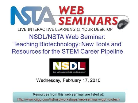 LIVE INTERACTIVE YOUR DESKTOP Wednesday, February 17, 2010 NSDL/NSTA Web Seminar: Teaching Biotechnology: New Tools and Resources for the STEM.
