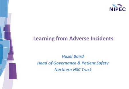 Learning from Adverse Incidents Hazel Baird Head of Governance & Patient Safety Northern HSC Trust.