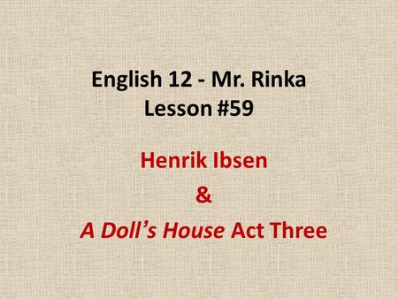 English 12 - Mr. Rinka Lesson #59 Henrik Ibsen & A Doll's House Act Three.