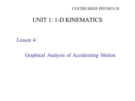 UNIT 1: 1-D KINEMATICS Lesson 4: Graphical Analysis of Accelerating Motion CENTRE HIGH: PHYSICS 20.