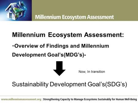 Millennium Ecosystem Assessment: - Overview of Findings and Millennium Development Goal's(MDG's)- Sustainability Development Goal's(SDG's) Now, In transition.