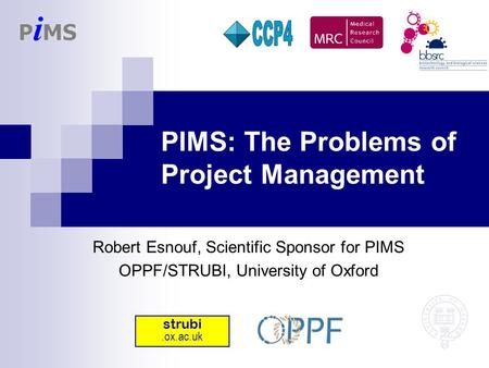 PIMS: The Problems of Project Management Robert Esnouf, Scientific Sponsor for PIMS OPPF/STRUBI, University of Oxford strubi.ox.ac.uk.