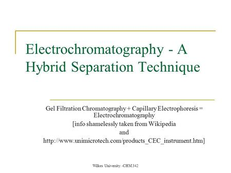 Wilkes University -CHM 342 Electrochromatography - A Hybrid Separation Technique Gel Filtration Chromatography + Capillary Electrophoresis = Electrochromatography.
