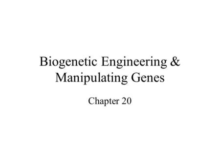 Biogenetic Engineering & Manipulating Genes Chapter 20.