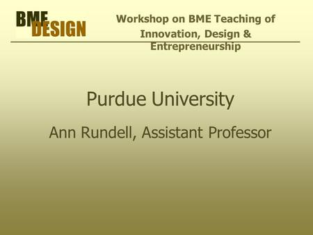 Purdue University Ann Rundell, Assistant Professor Workshop on BME Teaching of Innovation, Design & Entrepreneurship.