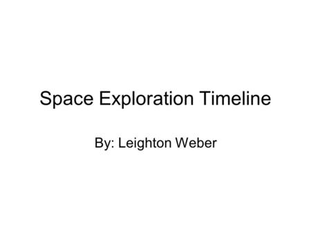 Space Exploration Timeline By: Leighton Weber. 1900 1900- Konstantin Tsiolkovsky started testing rockets. He was born in Russia and stayed true to his.