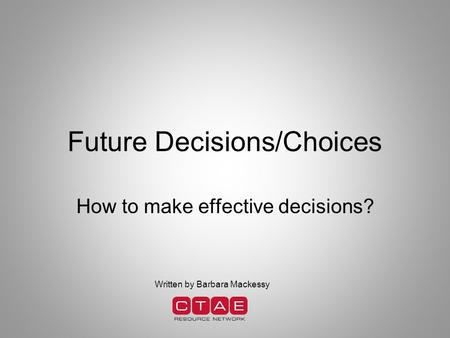 Future Decisions/Choices How to make effective decisions? Written by Barbara Mackessy.
