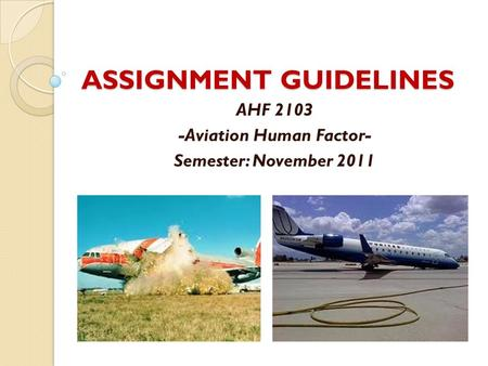 ASSIGNMENT GUIDELINES AHF 2103 -Aviation Human Factor- Semester: November 2011.