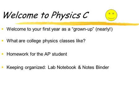 "Welcome to Physics C  Welcome to your first year as a ""grown-up"" (nearly!)  What are college physics classes like?  Homework for the AP student  Keeping."
