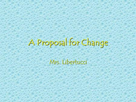 "A Proposal for Change Mrs. Libertucci ""Every generation needs a new revolution."" –Thomas Jefferson""Every generation needs a new revolution."" –Thomas."