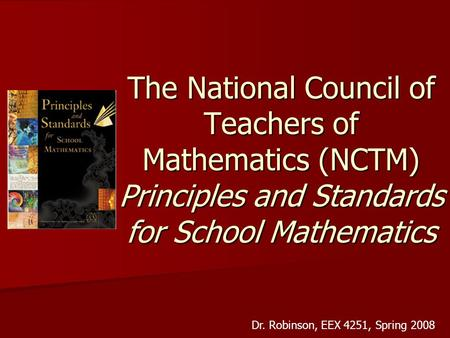 The National Council of Teachers of Mathematics (NCTM) Principles and Standards for School Mathematics Dr. Robinson, EEX 4251, Spring 2008.