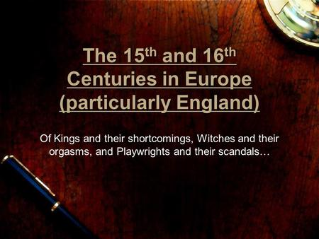 The 15th and 16th Centuries in Europe (particularly England) Of Kings and their shortcomings, Witches and their orgasms, and Playwrights and their scandals…